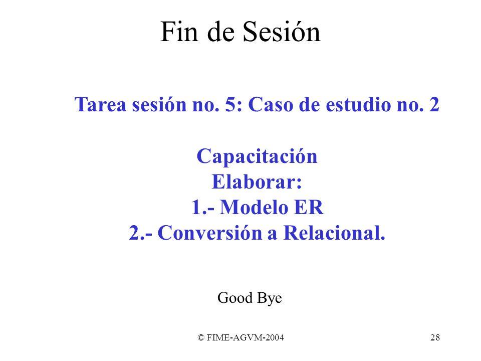 © FIME-AGVM-200428 Fin de Sesión Tarea sesión no. 5: Caso de estudio no. 2 Capacitación Elaborar: 1.- Modelo ER 2.- Conversión a Relacional. Good Bye