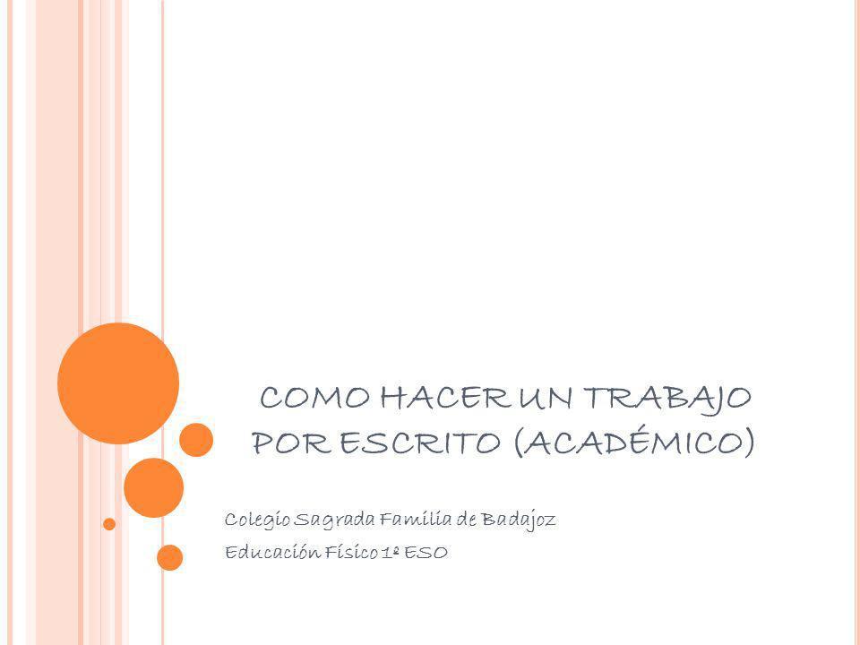 COMO HACER UN TRABAJO POR ESCRITO (ACADÉMICO) Colegio Sagrada Familia de Badajoz Educación Físico 1º ESO