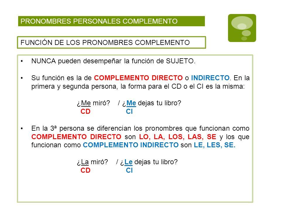 PRONOMBRES PERSONALES COMPLEMENTO FUNCIÓN DE LOS PRONOMBRES COMPLEMENTO NUNCA pueden desempeñar la función de SUJETO. Su función es la de COMPLEMENTO