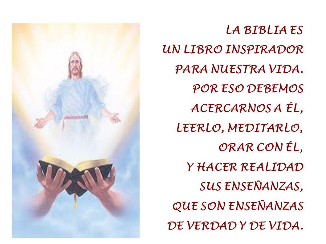 LA BIBLIA ES UN LIBRO INSPIRADOR PARA NUESTRA VIDA. POR ESO DEBEMOS ACERCARNOS A ÉL, LEERLO, MEDITARLO, ORAR CON ÉL, Y HACER REALIDAD SUS ENSEÑANZAS,