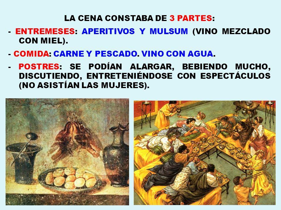 LA CENA CONSTABA DE 3 PARTES: - ENTREMESES: APERITIVOS Y MULSUM (VINO MEZCLADO CON MIEL). - COMIDA: CARNE Y PESCADO. VINO CON AGUA. - POSTRES: SE PODÍ