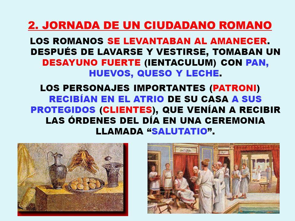 2. JORNADA DE UN CIUDADANO ROMANO LOS ROMANOS SE LEVANTABAN AL AMANECER. DESPUÉS DE LAVARSE Y VESTIRSE, TOMABAN UN DESAYUNO FUERTE (IENTACULUM) CON PA