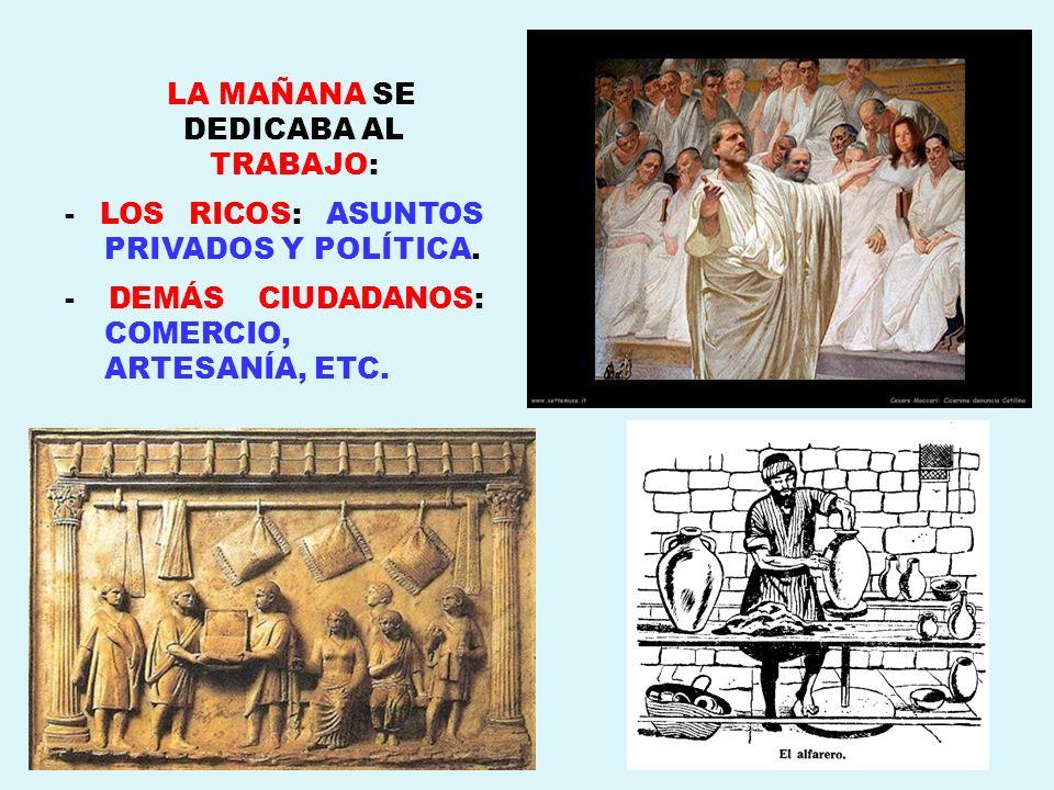 LA MAÑANA SE DEDICABA AL TRABAJO: - LOS RICOS: ASUNTOS PRIVADOS Y POLÍTICA. - DEMÁS CIUDADANOS: COMERCIO, ARTESANÍA, ETC.