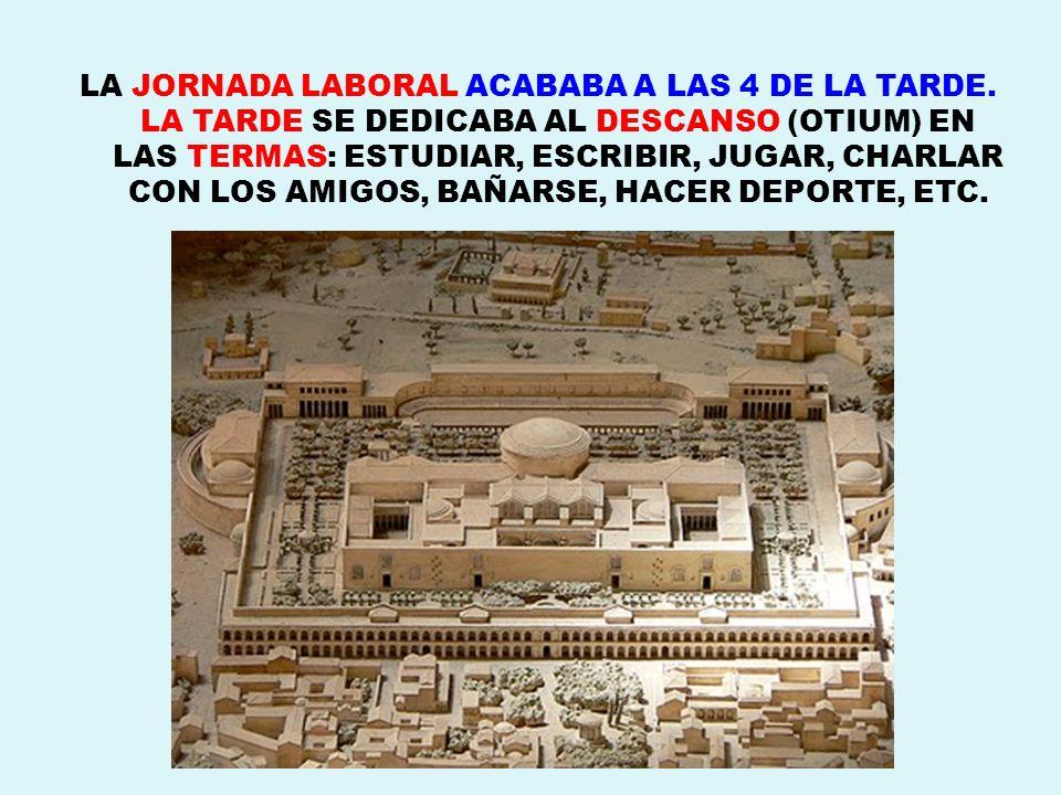 LA JORNADA LABORAL ACABABA A LAS 4 DE LA TARDE. LA TARDE SE DEDICABA AL DESCANSO (OTIUM) EN LAS TERMAS: ESTUDIAR, ESCRIBIR, JUGAR, CHARLAR CON LOS AMI