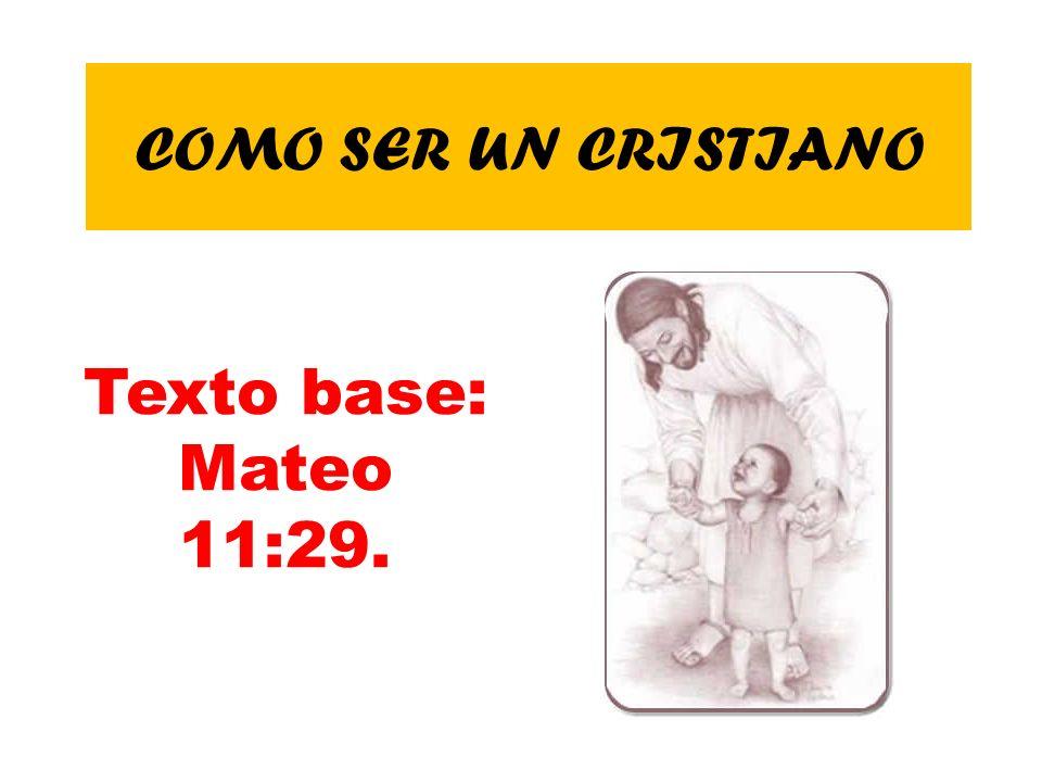 COMO SER UN CRISTIANO Texto base: Mateo 11:29.
