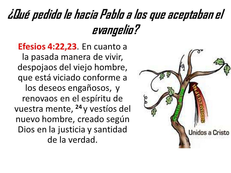 ¿Qué pedido le hacia Pablo a los que aceptaban el evangelio? Efesios 4:22,23. En cuanto a la pasada manera de vivir, despojaos del viejo hombre, que e