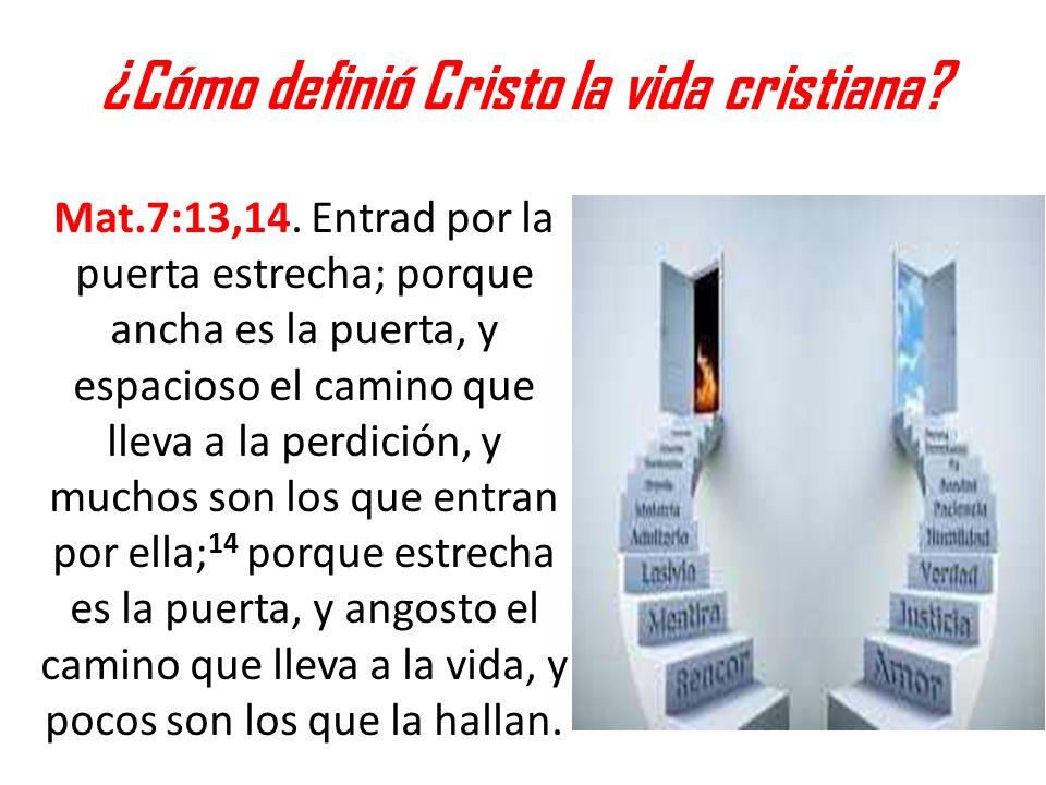¿Cómo definió Cristo la vida cristiana? Mat.7:13,14. Entrad por la puerta estrecha; porque ancha es la puerta, y espacioso el camino que lleva a la pe