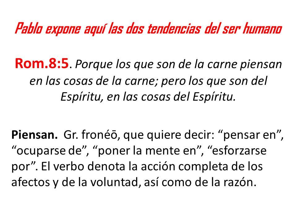 Pablo expone aquí las dos tendencias del ser humano Rom.8:5. Porque los que son de la carne piensan en las cosas de la carne; pero los que son del Esp