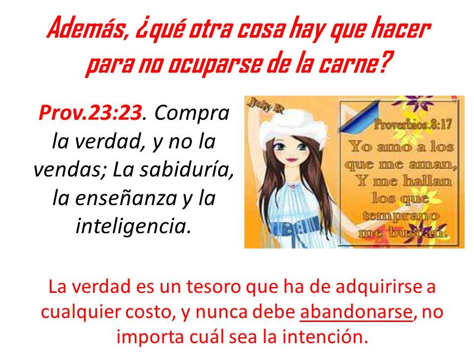 Además, ¿qué otra cosa hay que hacer para no ocuparse de la carne? Prov.23:23. Compra la verdad, y no la vendas; La sabiduría, la enseñanza y la intel