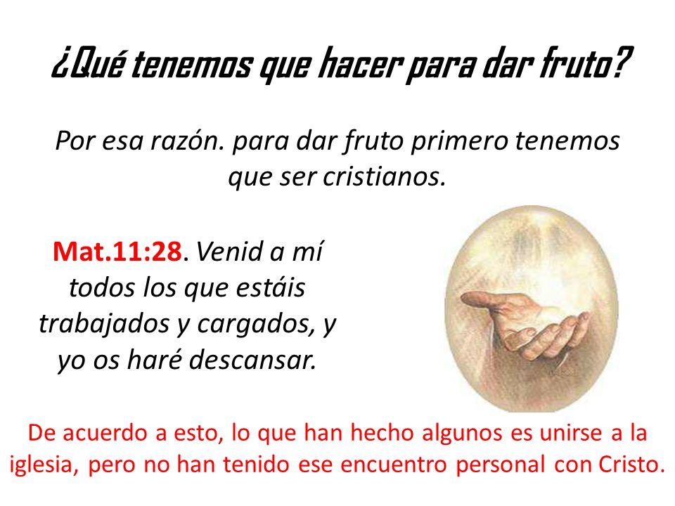 ¿Qué tenemos que hacer para dar fruto? Por esa razón. para dar fruto primero tenemos que ser cristianos. Mat.11:28. Venid a mí todos los que estáis tr