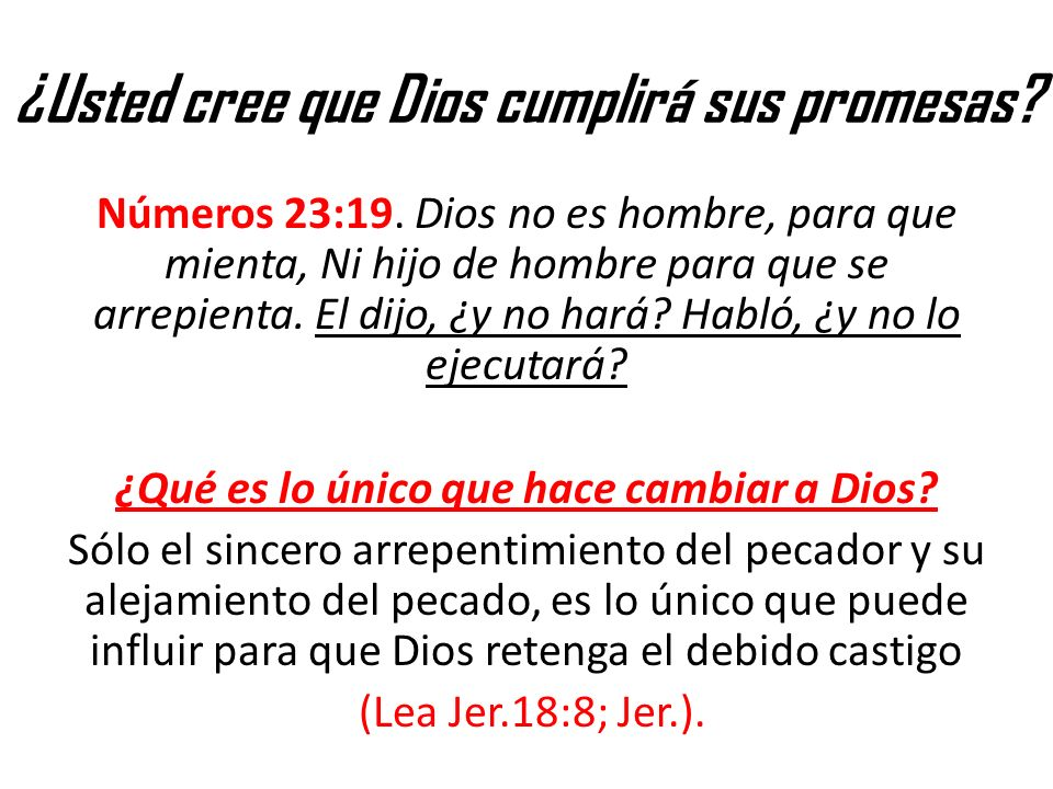 ¿Usted cree que Dios cumplirá sus promesas? Números 23:19. Dios no es hombre, para que mienta, Ni hijo de hombre para que se arrepienta. El dijo, ¿y n