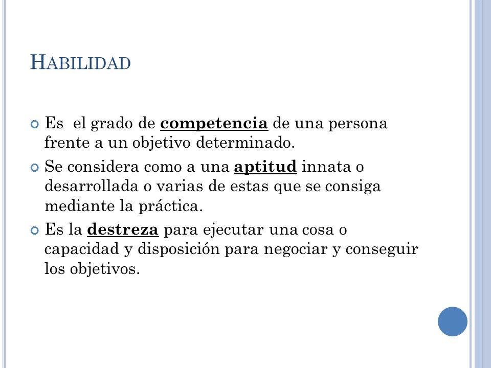 H ABILIDAD Es el grado de competencia de una persona frente a un objetivo determinado. Se considera como a una aptitud innata o desarrollada o varias