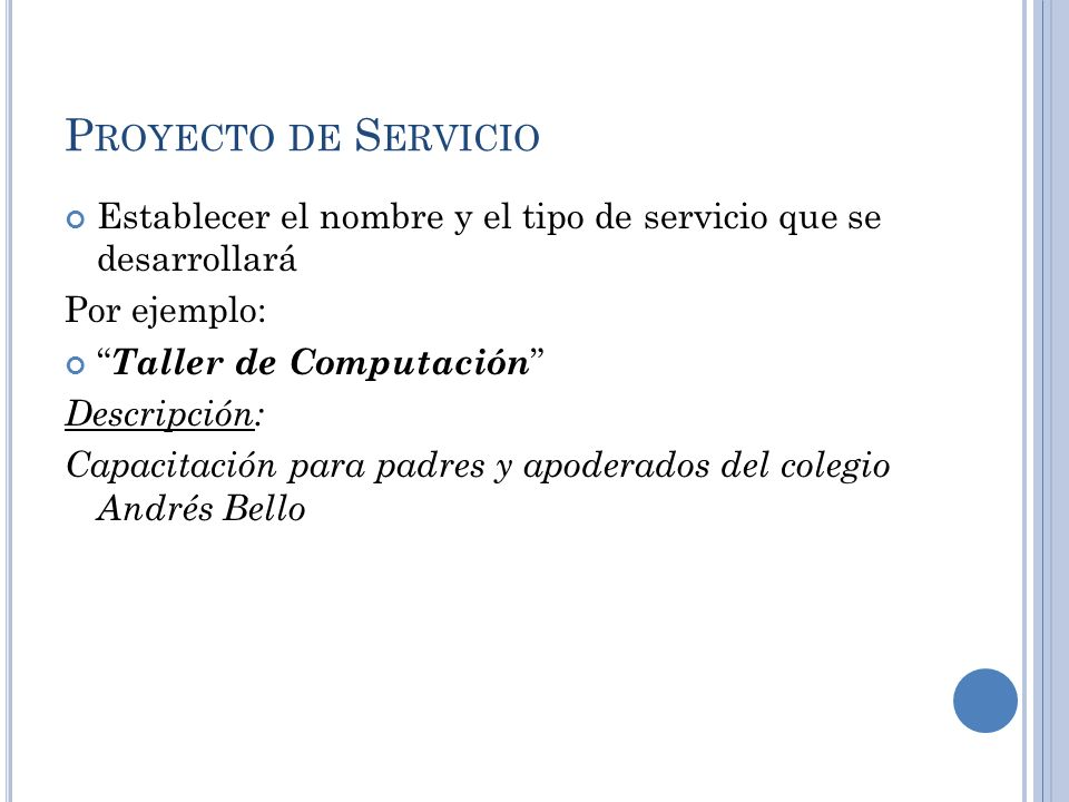 P ROYECTO DE S ERVICIO Establecer el nombre y el tipo de servicio que se desarrollará Por ejemplo: Taller de Computación Descripción: Capacitación par