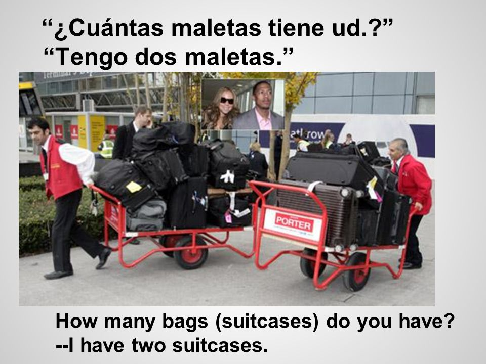 ¿Cuántas maletas tiene ud.? Tengo dos maletas. How many bags (suitcases) do you have? --I have two suitcases.