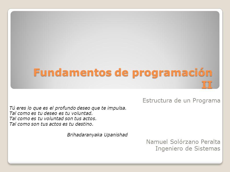 Fundamentos de programación II Estructura de un Programa Namuel Solórzano Peralta Ingeniero de Sistemas Tú eres lo que es el profundo deseo que te imp