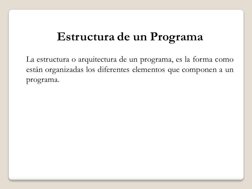 Estructura de un Programa La estructura o arquitectura de un programa, es la forma como están organizadas los diferentes elementos que componen a un p