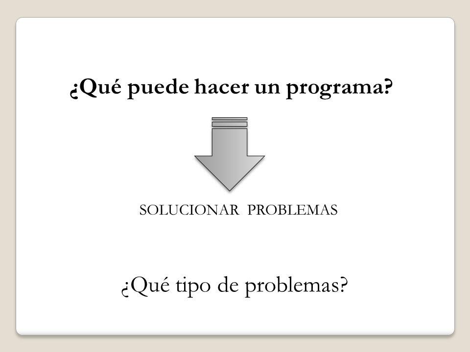 SOLUCIONAR PROBLEMAS ¿Qué puede hacer un programa? ¿Qué tipo de problemas?