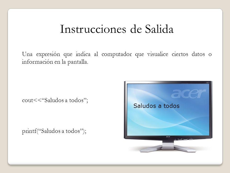 Instrucciones de Salida Una expresión que indica al computador que visualice ciertos datos o información en la pantalla. cout<<Saludos a todos; printf