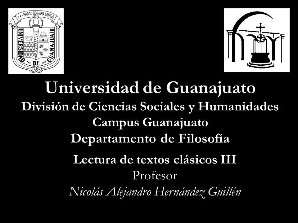 Universidad de Guanajuato División de Ciencias Sociales y Humanidades Campus Guanajuato Departamento de Filosofía Lectura de textos clásicos III Profesor Nicolás Alejandro Hernández Guillén