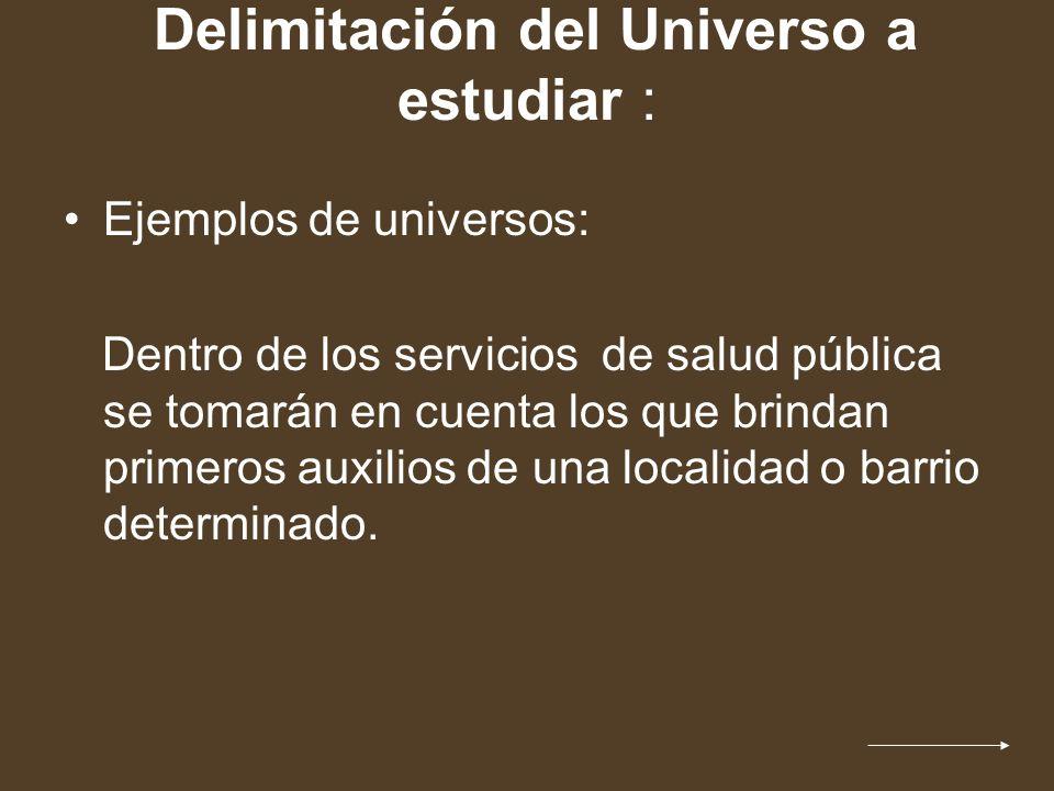 Delimitación del Universo a estudiar : Ejemplos de universos: Dentro de los servicios de salud pública se tomarán en cuenta los que brindan primeros a