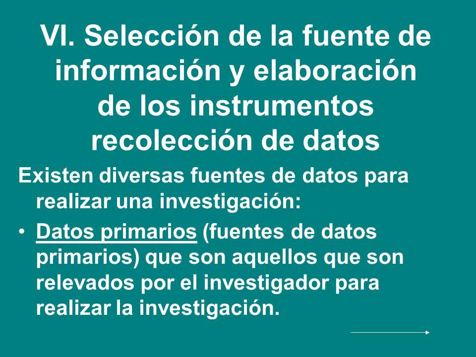 VI. Selección de la fuente de información y elaboración de los instrumentos recolección de datos Existen diversas fuentes de datos para realizar una i
