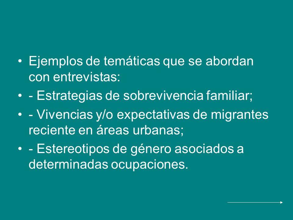 Ejemplos de temáticas que se abordan con entrevistas: - Estrategias de sobrevivencia familiar; - Vivencias y/o expectativas de migrantes reciente en á