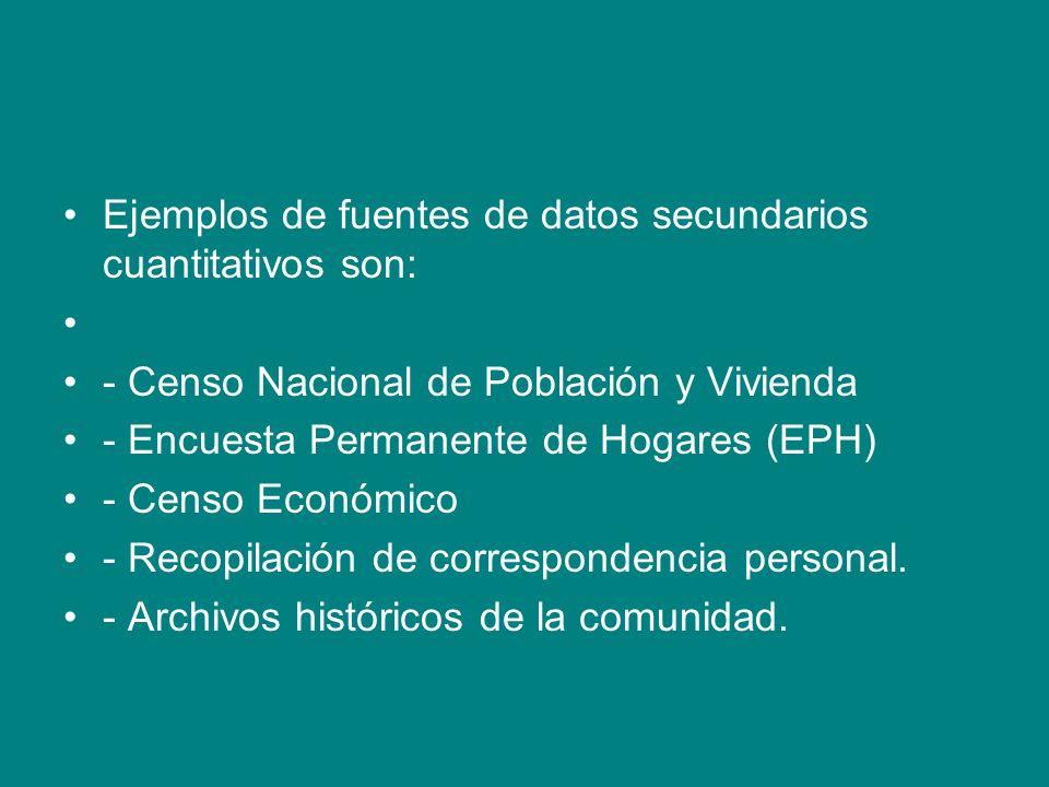 Ejemplos de fuentes de datos secundarios cuantitativos son: - Censo Nacional de Población y Vivienda - Encuesta Permanente de Hogares (EPH) - Censo Ec