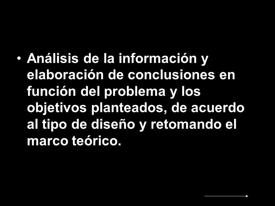 Análisis de la información y elaboración de conclusiones en función del problema y los objetivos planteados, de acuerdo al tipo de diseño y retomando
