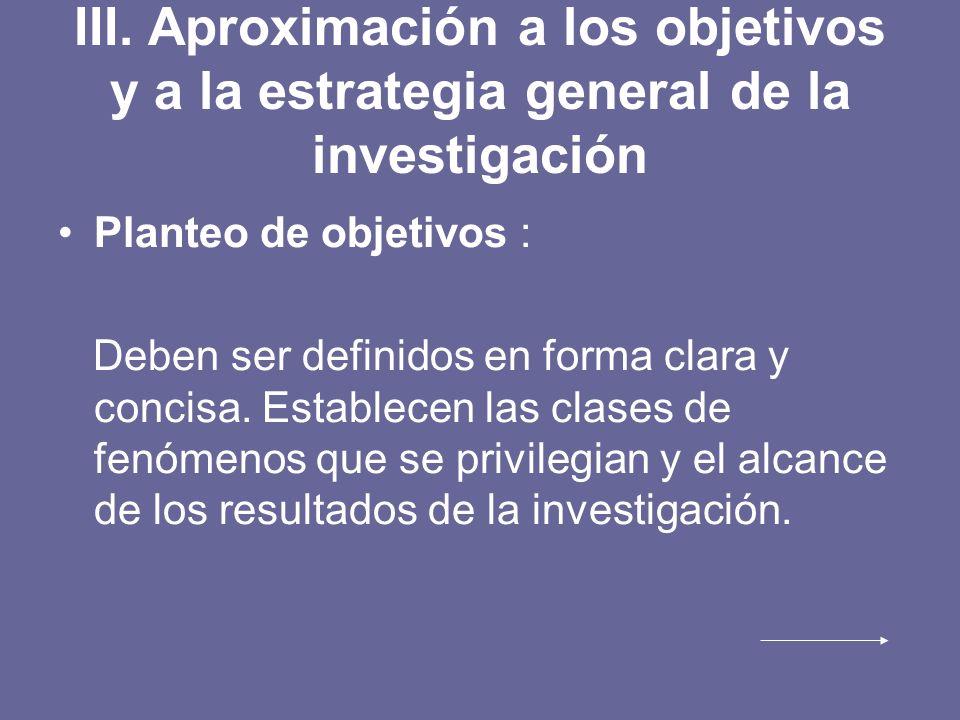 III. Aproximación a los objetivos y a la estrategia general de la investigación Planteo de objetivos : Deben ser definidos en forma clara y concisa. E