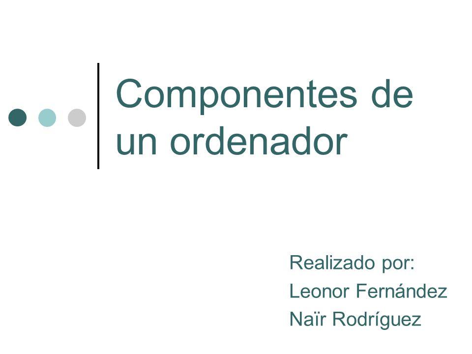 Componentes de un ordenador Realizado por: Leonor Fernández Naïr Rodríguez
