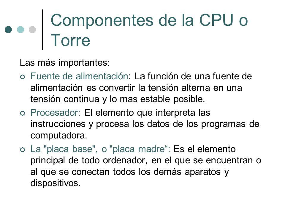Componentes de la CPU o Torre Las más importantes: Fuente de alimentación: La función de una fuente de alimentación es convertir la tensión alterna en