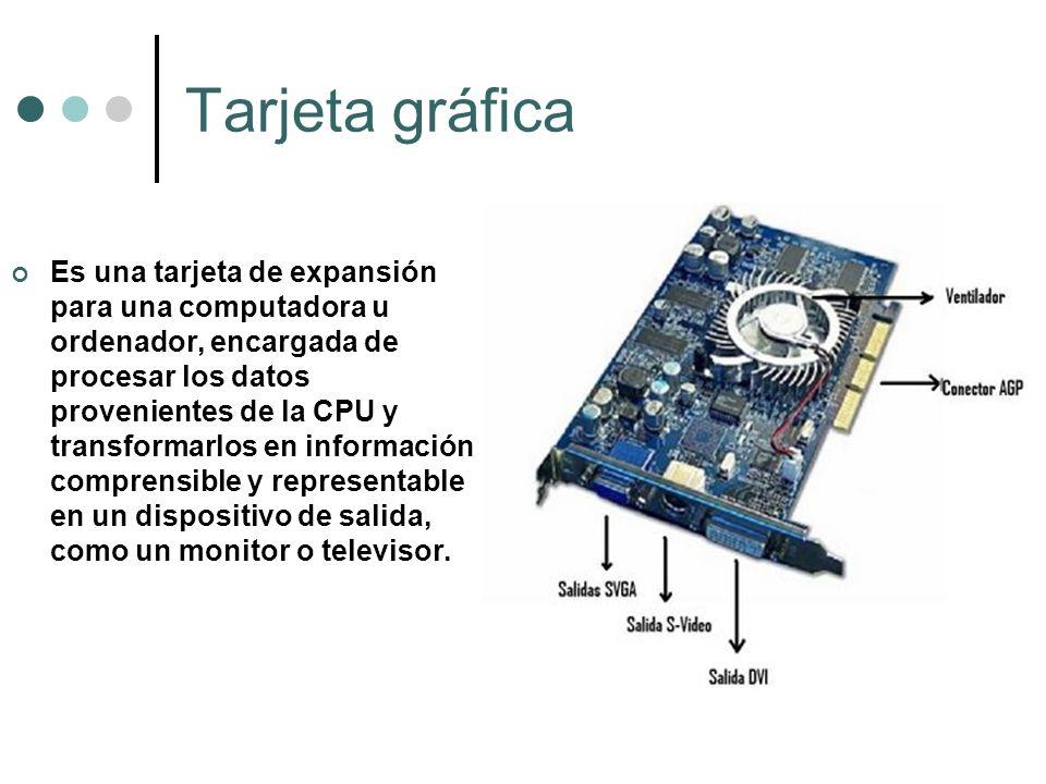 Tarjeta gráfica Es una tarjeta de expansión para una computadora u ordenador, encargada de procesar los datos provenientes de la CPU y transformarlos