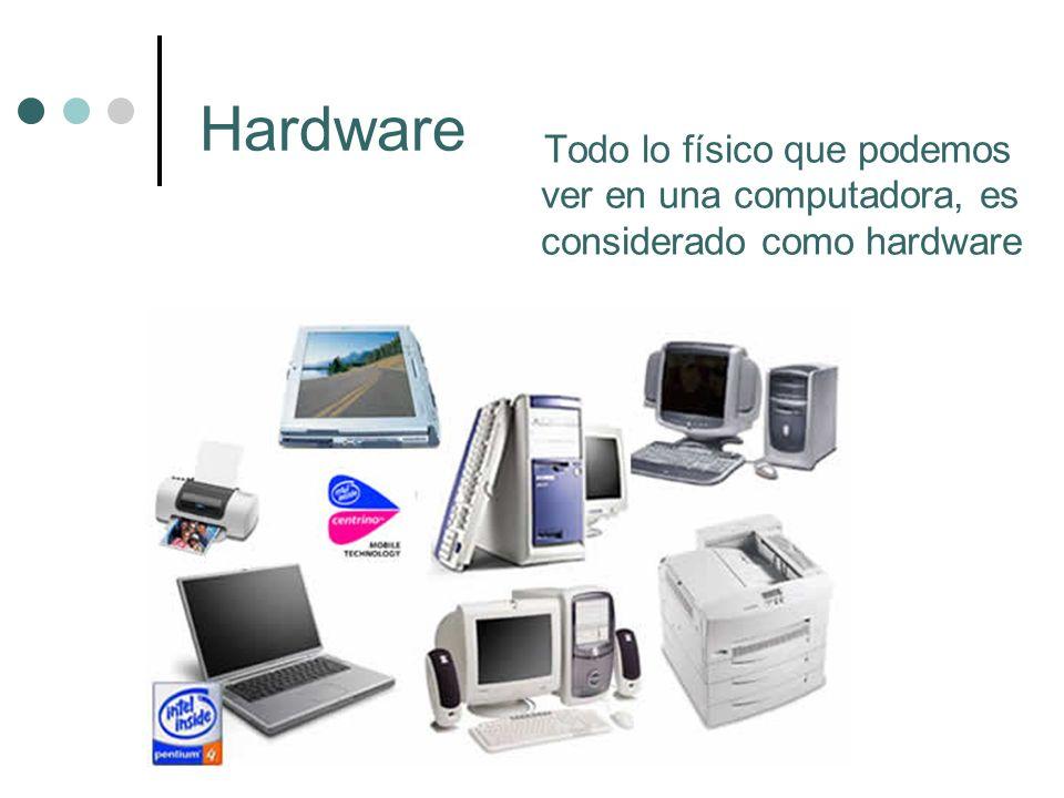 Hardware Todo lo físico que podemos ver en una computadora, es considerado como hardware