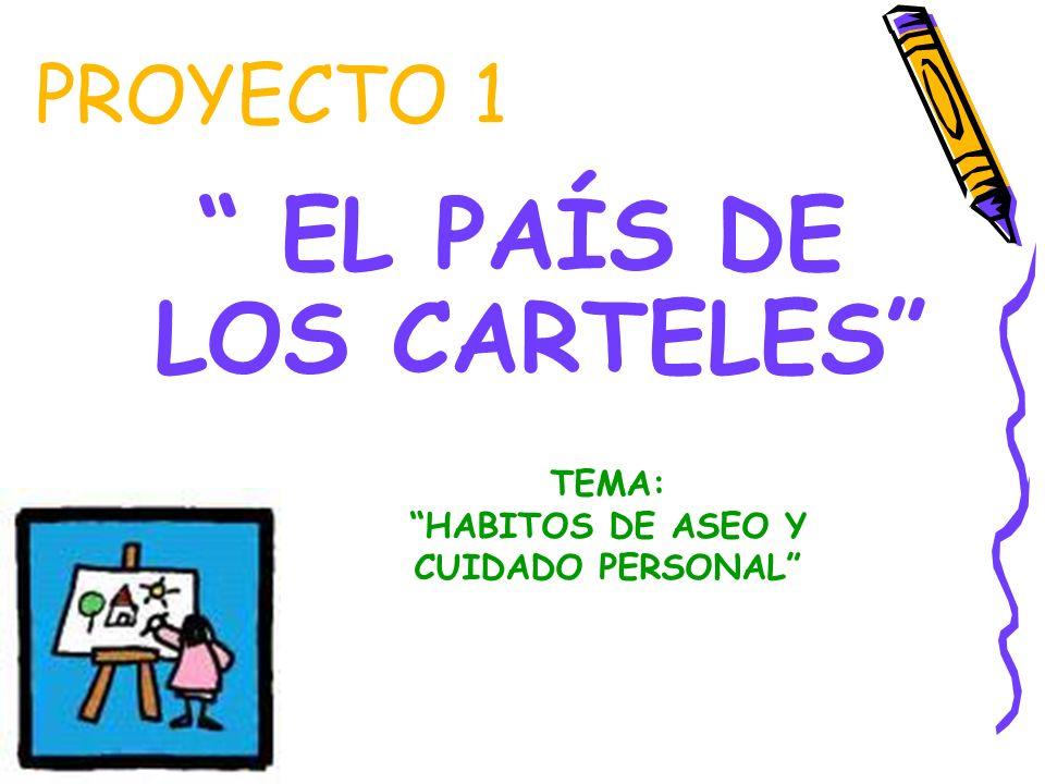 PROYECTO 1 EL PAÍS DE LOS CARTELES TEMA: HABITOS DE ASEO Y CUIDADO PERSONAL