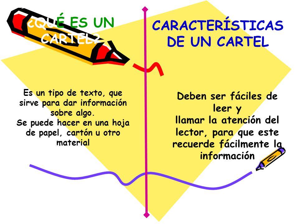 ¿QUÉ ES UN CARTEL? Es un tipo de texto, que sirve para dar información sobre algo. Se puede hacer en una hoja de papel, cartón u otro material CARACTE