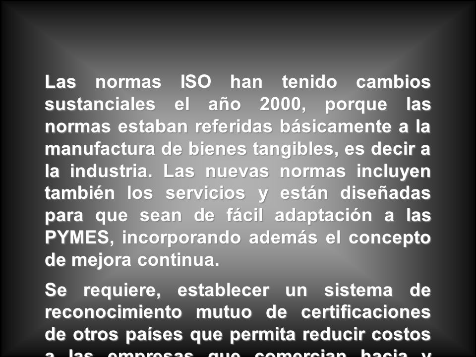Las normas ISO han tenido cambios sustanciales el año 2000, porque las normas estaban referidas básicamente a la manufactura de bienes tangibles, es d