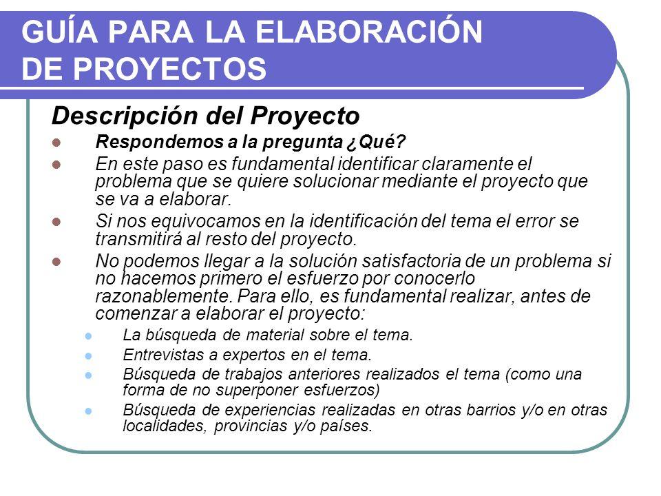 GUÍA PARA LA ELABORACIÓN DE PROYECTOS Descripción del Proyecto Respondemos a la pregunta ¿Qué? En este paso es fundamental identificar claramente el p
