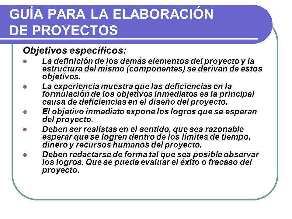 GUÍA PARA LA ELABORACIÓN DE PROYECTOS Objetivos específicos: La definición de los demás elementos del proyecto y la estructura del mismo (componentes)