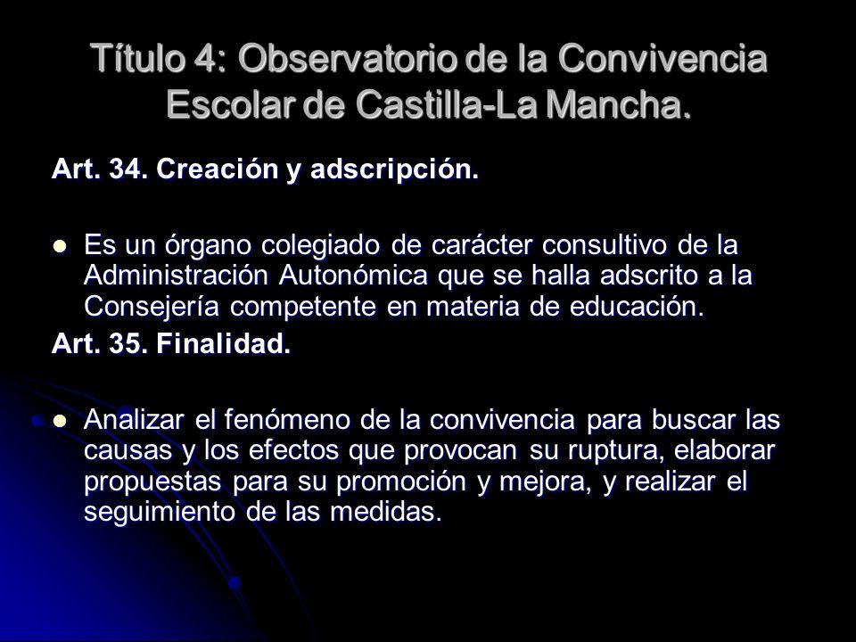 Título 4: Observatorio de la Convivencia Escolar de Castilla-La Mancha. Art. 34. Creación y adscripción. Es un órgano colegiado de carácter consultivo