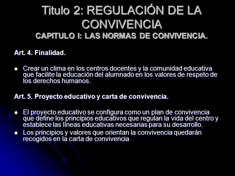 Titulo 2: REGULACIÓN DE LA CONVIVENCIA CAPITULO I: LAS NORMAS DE CONVIVENCIA. Art. 4. Finalidad. Crear un clima en los centros docentes y la comunidad