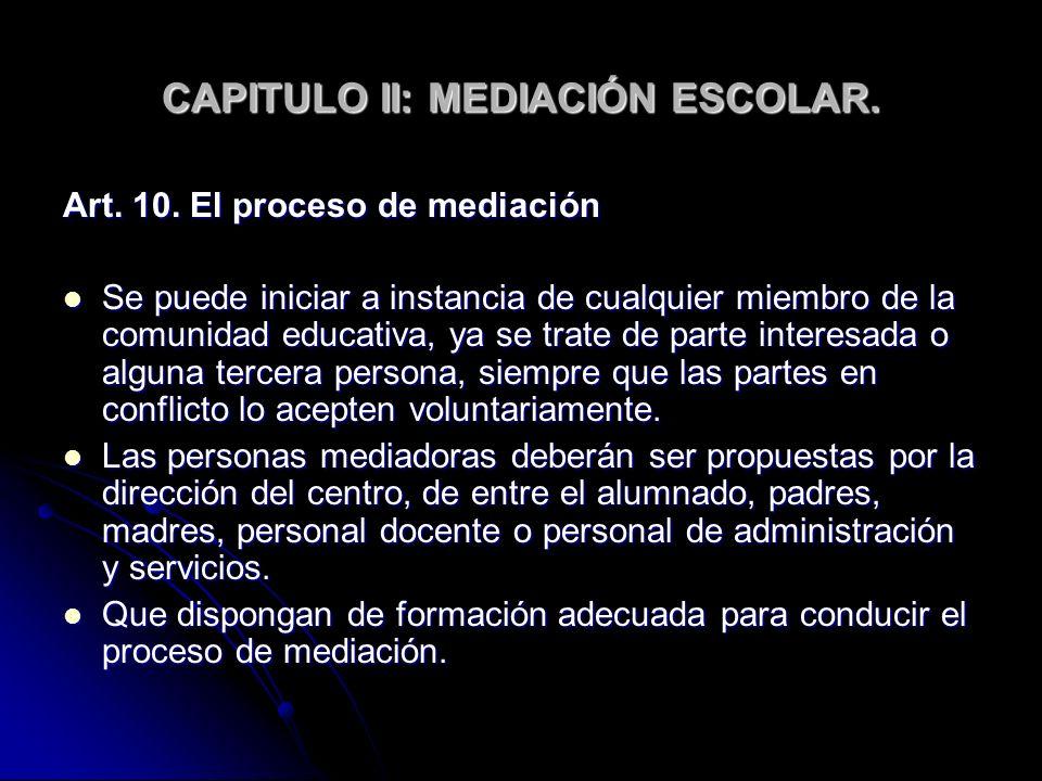 CAPITULO II: MEDIACIÓN ESCOLAR. Art. 10. El proceso de mediación Se puede iniciar a instancia de cualquier miembro de la comunidad educativa, ya se tr