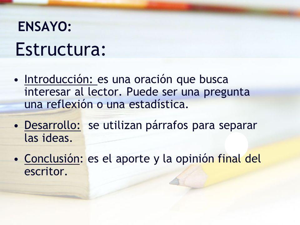 Estructura: ENSAYO: Introducción: es una oración que busca interesar al lector. Puede ser una pregunta una reflexión o una estadística. Desarrollo: se