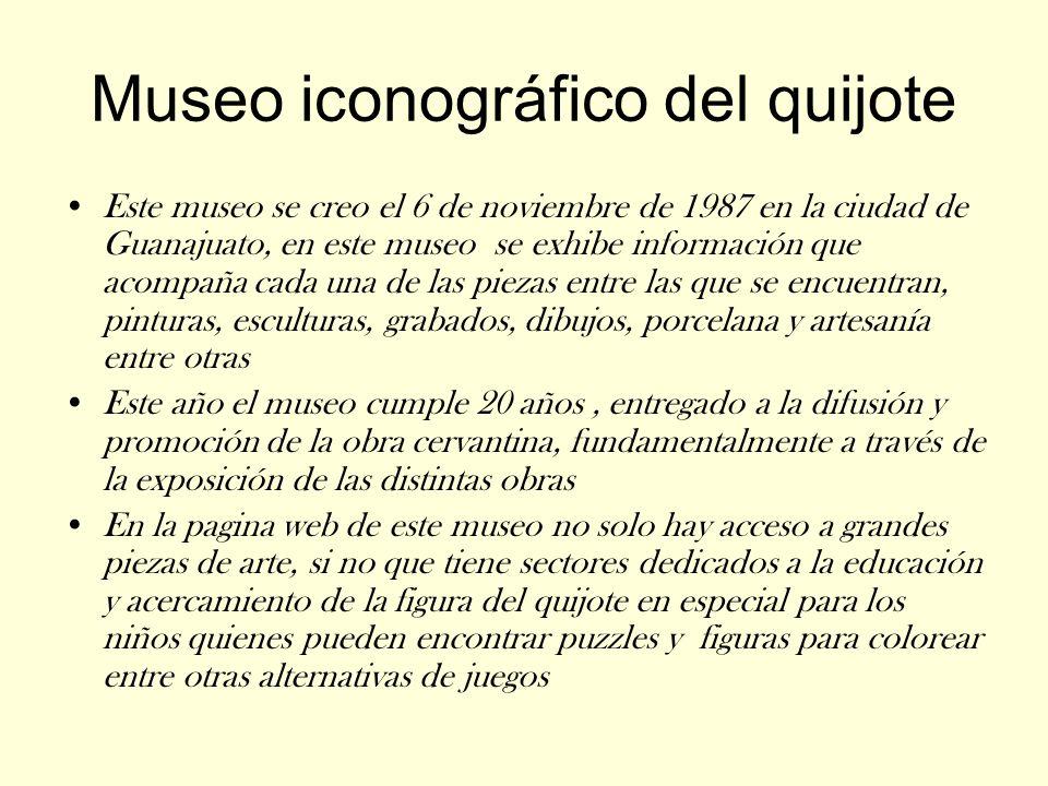 Museo iconográfico del quijote Este museo se creo el 6 de noviembre de 1987 en la ciudad de Guanajuato, en este museo se exhibe información que acompa