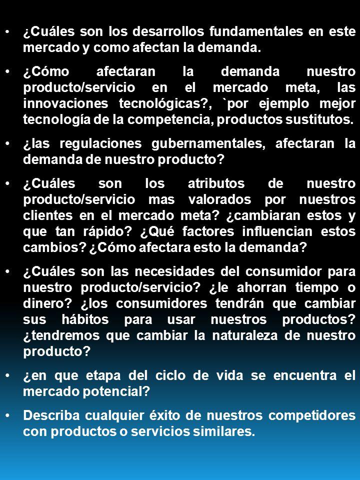 ¿ Cuáles son los desarrollos fundamentales en este mercado y como afectan la demanda. ¿Cómo afectaran la demanda nuestro producto/servicio en el merca