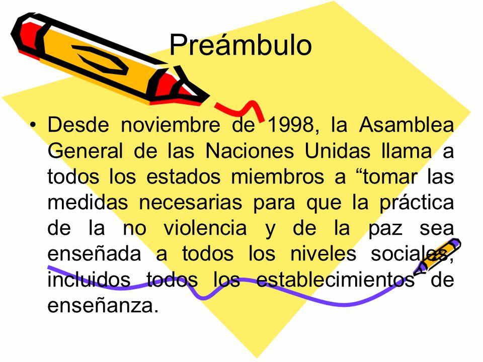 Preámbulo Desde noviembre de 1998, la Asamblea General de las Naciones Unidas llama a todos los estados miembros a tomar las medidas necesarias para que la práctica de la no violencia y de la paz sea enseñada a todos los niveles sociales, incluidos todos los establecimientos de enseñanza.
