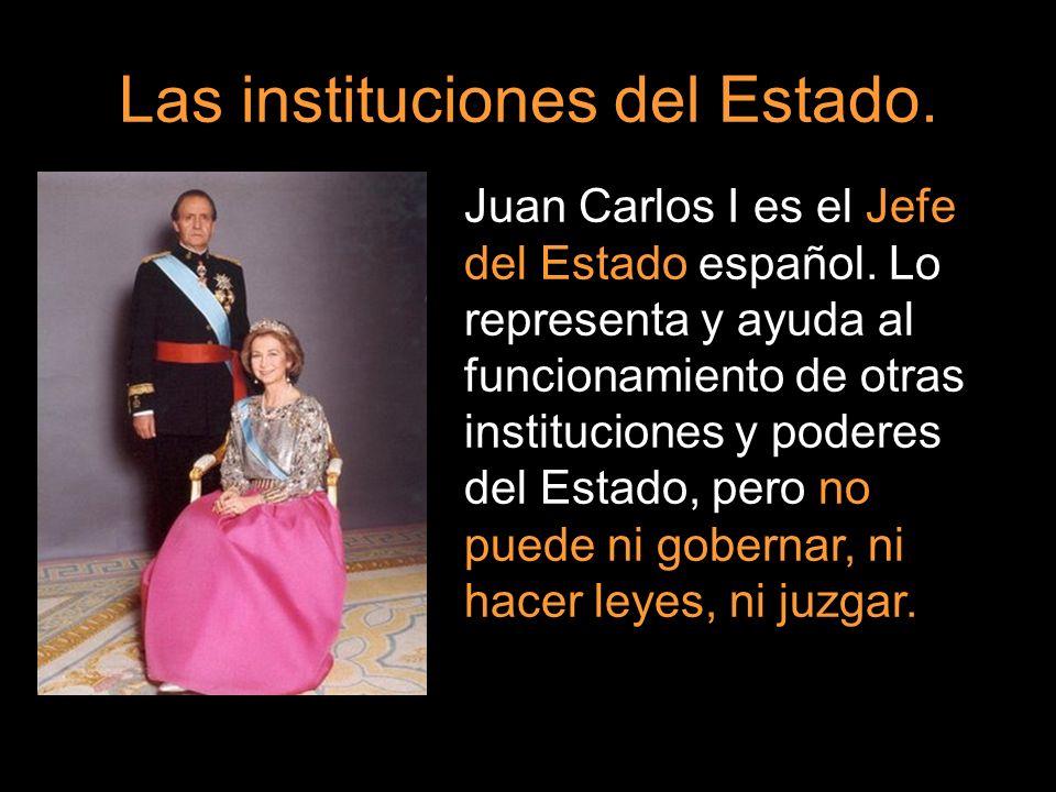 Las instituciones del Estado. Juan Carlos I es el Jefe del Estado español. Lo representa y ayuda al funcionamiento de otras instituciones y poderes de