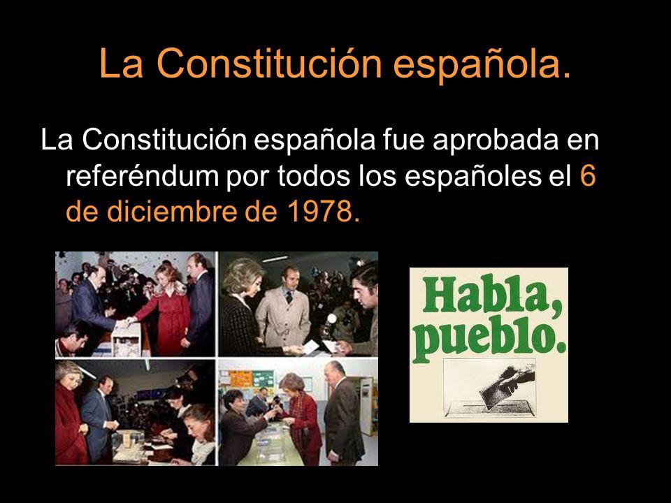 La Constitución española. La Constitución española fue aprobada en referéndum por todos los españoles el 6 de diciembre de 1978.