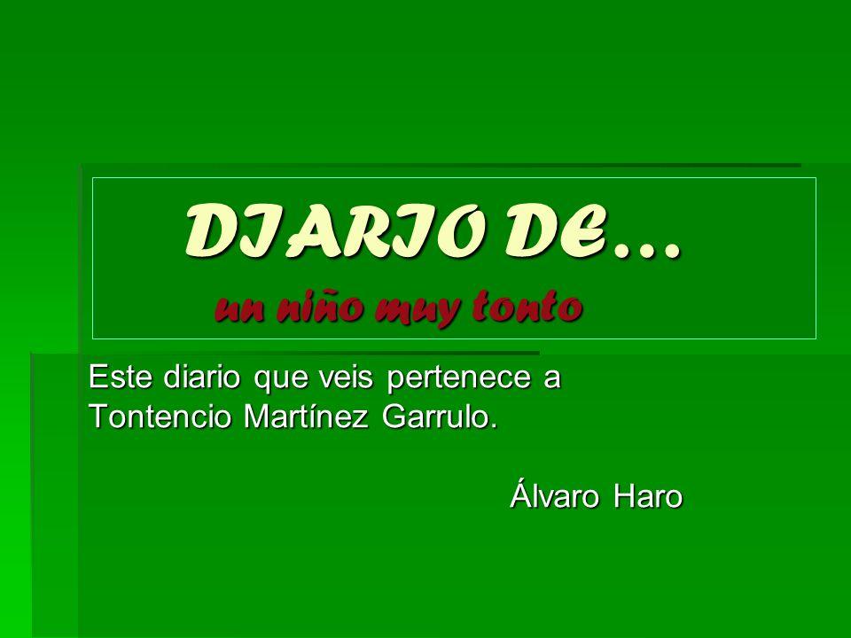 DIARIO DE… un niño muy tonto DIARIO DE… un niño muy tonto Este diario que veis pertenece a Este diario que veis pertenece a Tontencio Martínez Garrulo