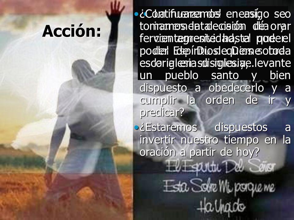 Acción: La fuerza del enemigo se incrementa cada día y con agresividad, el poder del Espíritu de Dios sobre la iglesia disminuye.La fuerza del enemigo