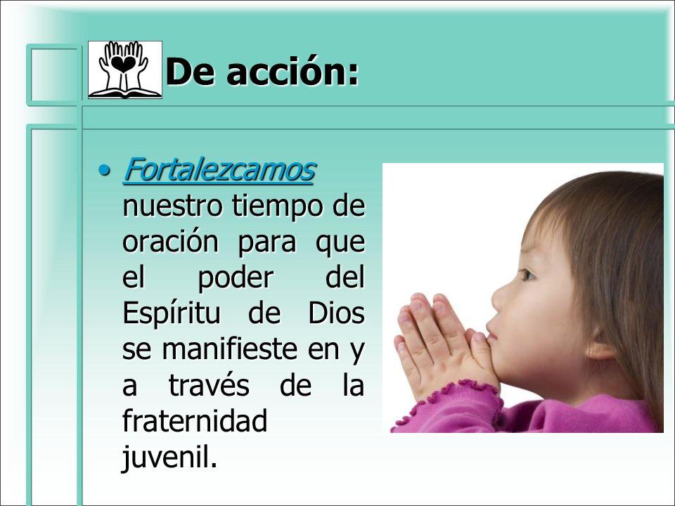 De acción: Fortalezcamos nuestro tiempo de oración para que el poder del Espíritu de Dios se manifieste en y a través de la fraternidad juvenil.Fortal